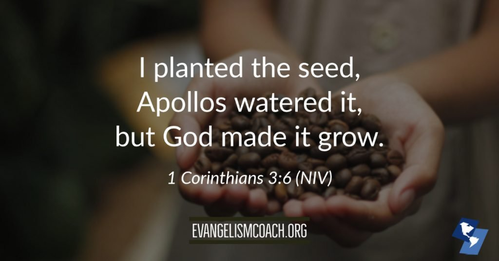 I planted the seed, Apollos watered it, but God made it grow.  (1 Corinthians 3:6)