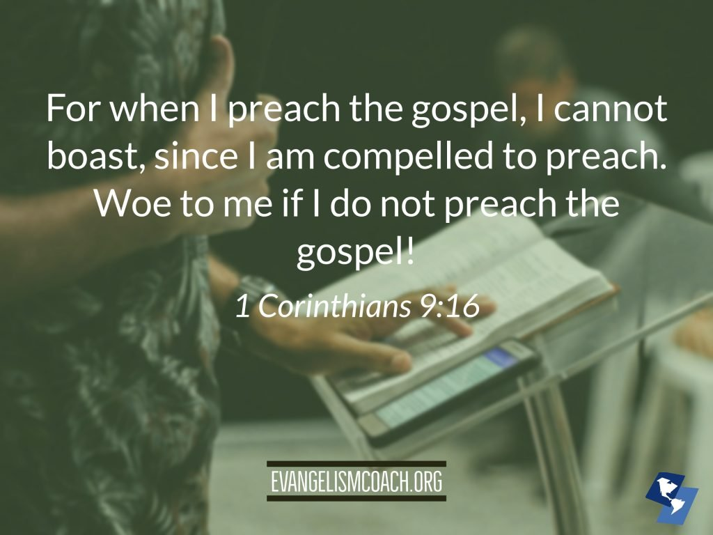 For when I preach the gospel, I cannot boast, since I am compelled to preach. Woe to me if I do not preach the gospel! - 1 Corinthians 916