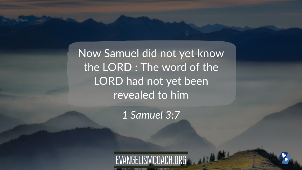Now Samuel did not yet know the LORD : The word of the LORD had not yet been revealed to him. – 1 Samuel 3:7