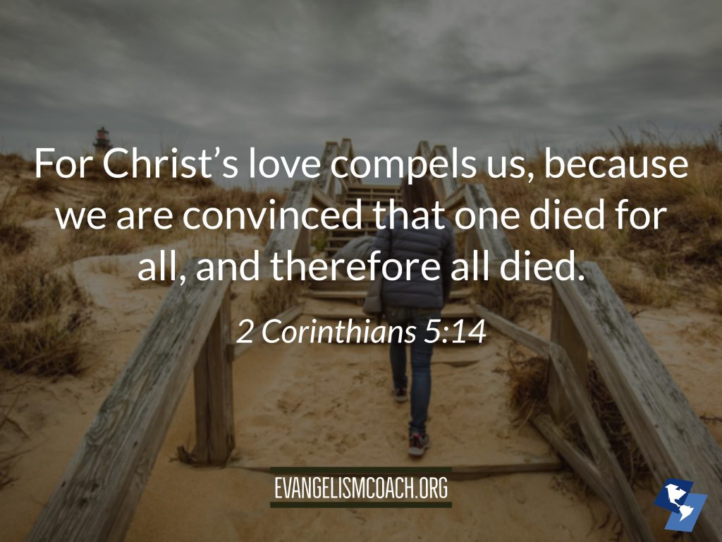 2 Corinthians 5:14  For Christ's love compels us, because we are convinced that one died for all, and therefore all died