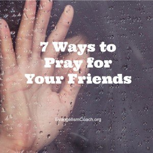 7 Ways to Pray for Your Lost Friends