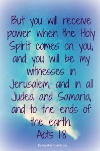 Acts 1:8 Holy Spirit Evangelism, But you will receive power when the Holy Spirit comes on you; and you will be my witnesses in Jerusalem, and in all Judea and Samaria, and to the ends of the earth.