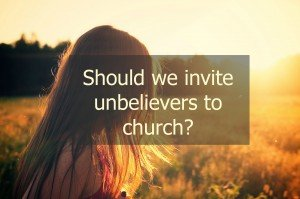 Should unbelievers be invited to church?