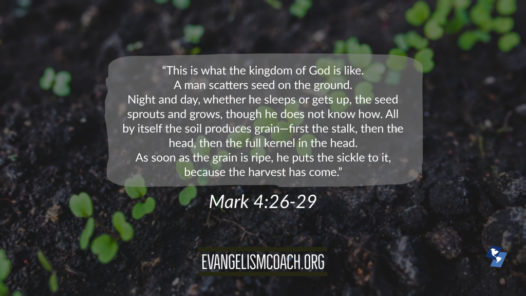 """""""This is what the kingdom of God is like. A man scatters seed on the ground. Night and day, whether he sleeps or gets up, the seed sprouts and grows, though he does not know how. All by itself the soil produces grain—first the stalk, then the head, then the full kernel in the head. As soon as the grain is ripe, he puts the sickle to it, because the harvest has come.""""  Mark 4:26-29"""