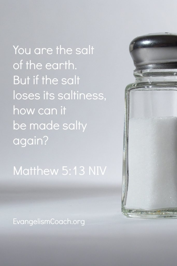 You are the salt of the earth. But if the salt loses its saltiness, how can it be made salty again?  - Matthew 5:13