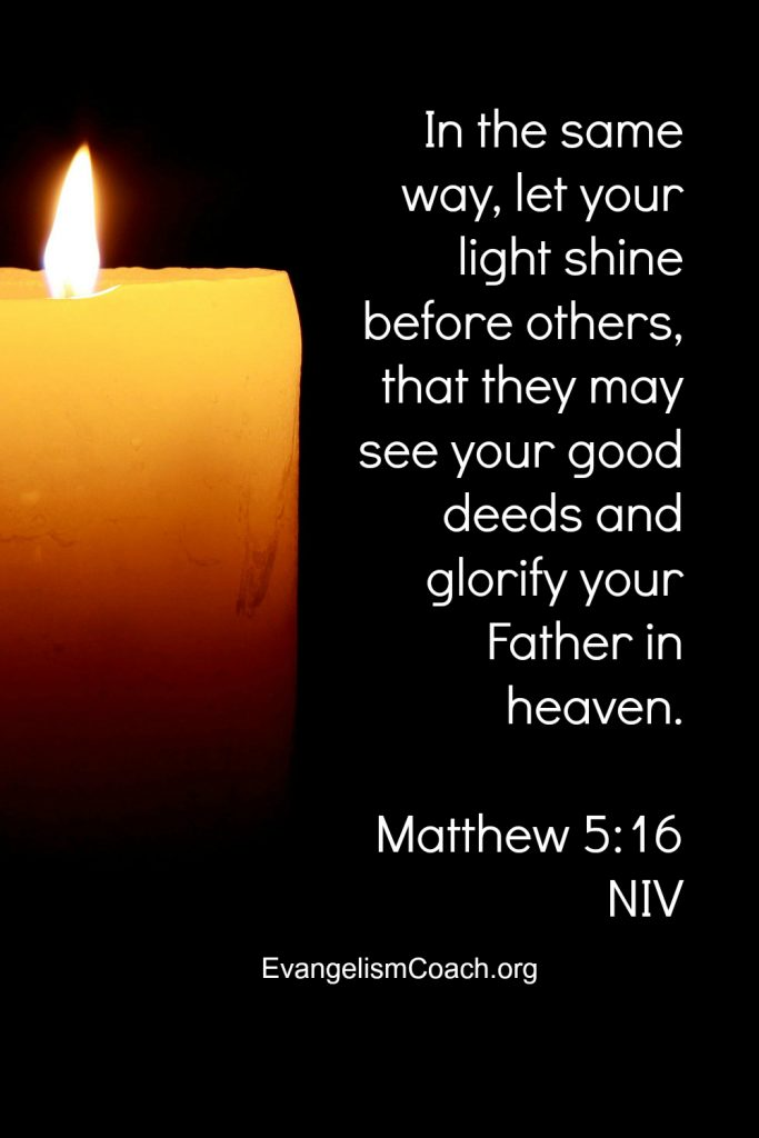 In the same way, let your light shine before others, that they may see your good deeds and glorify your Father in heaven.