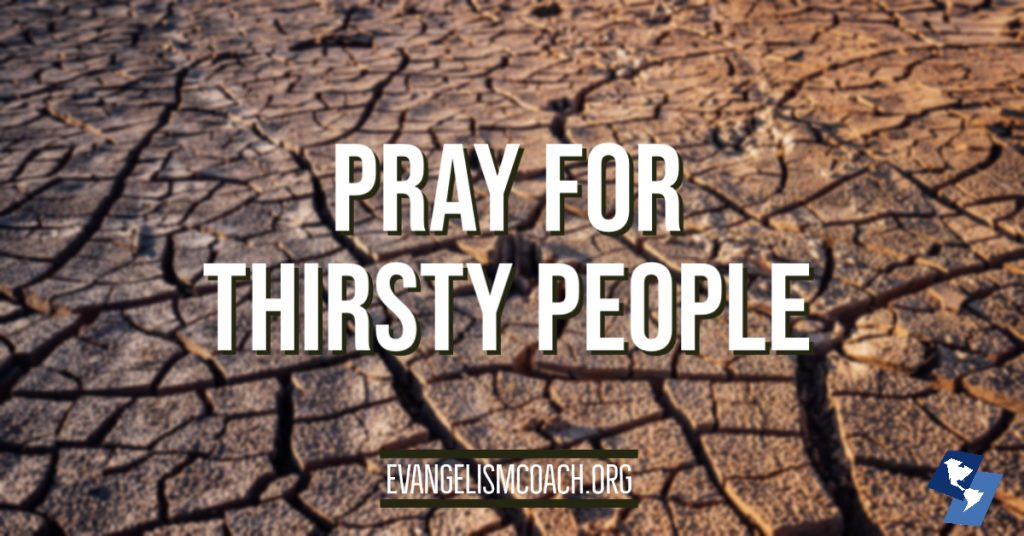 Pray for thirsty people, those who are spiritually dry like the sun-caked clay in an exposed river bed.