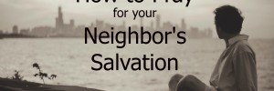 How to Pray for Neighbors Salvation