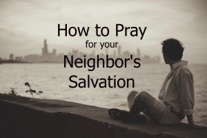 How to Pray for Your Neighbor's Salvation