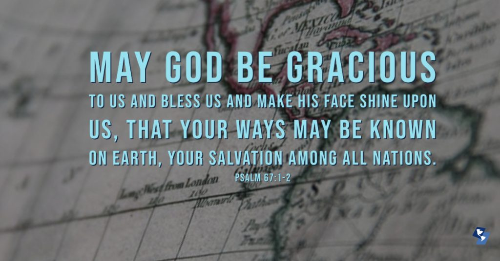 May God be gracious to us and bless us and make his face shine upon us, that Your ways may be known on earth, your salvation among all nations. -  Psalm 67:1-2