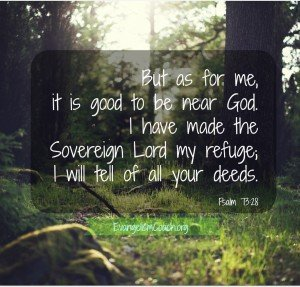 Psalm 73:28 But as for me, it is good to be near God. I have made the Sovereign Lord my refuge; I will tell of all your deeds.
