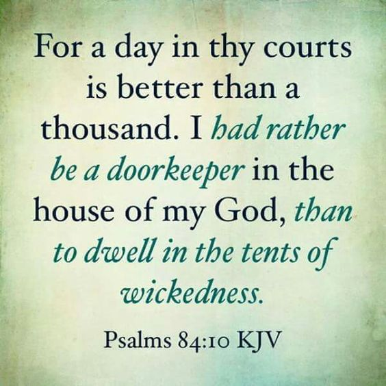 Scripture: Better is one day in your courts than a thousand elsewhere; I would rather be a doorkeeper in the house of my God than dwell in the tents of the wicked. (NIV)