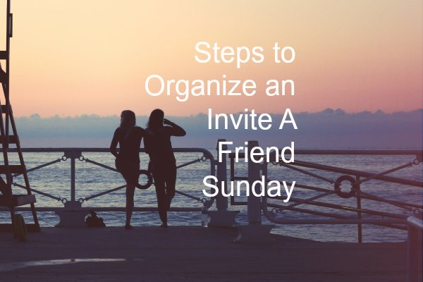 These are the six steps we used to run our Invite A Friend Sunday
