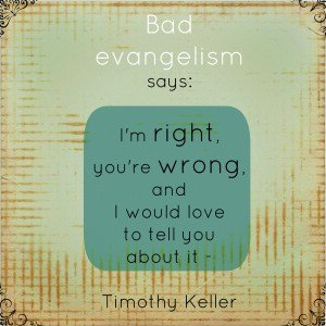 "Bad Evangelism says ""I'm right, your're wrong and I would love to tell you about it"" - Tim Keller"
