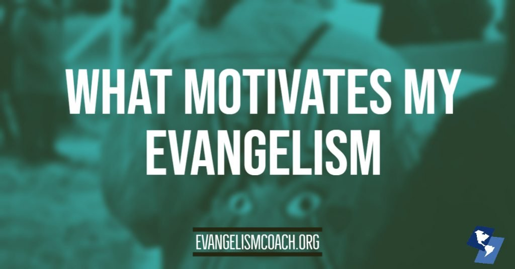 What Motivates My Personal Evangelism
